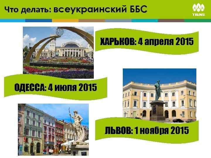 Что делать: всеукраинский ББС ХАРЬКОВ: 4 апреля 2015 ОДЕССА: 4 июля 2015 ЛЬВОВ: 1