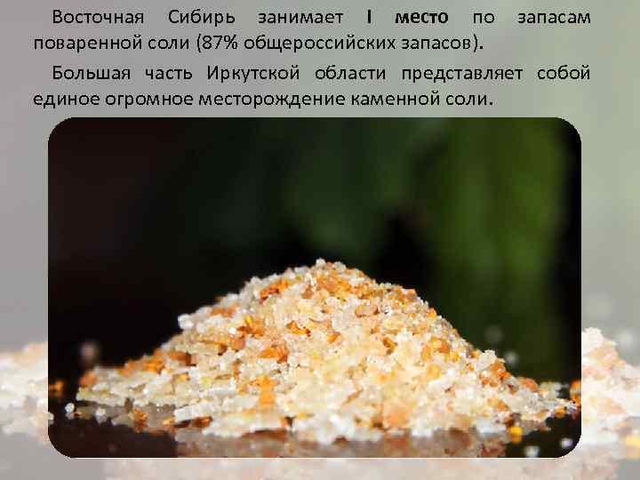 Восточная Сибирь занимает I место по запасам поваренной соли (87% общероссийских запасов). Большая часть