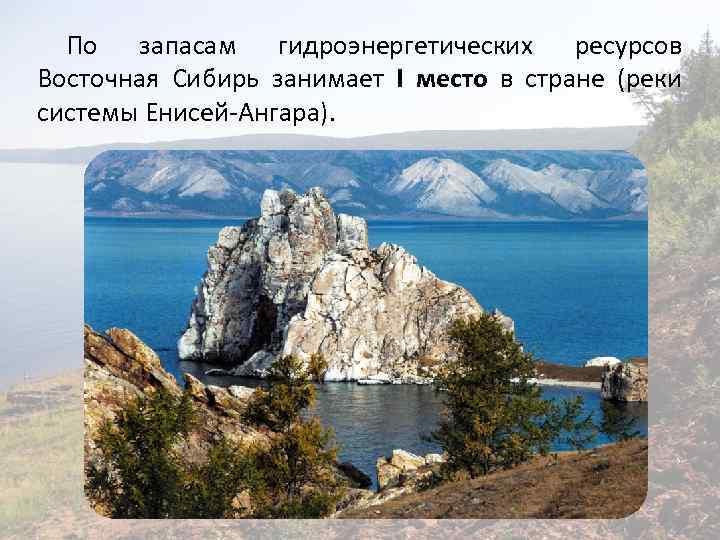 По запасам гидроэнергетических ресурсов Восточная Сибирь занимает I место в стране (реки системы Енисей-Ангара).