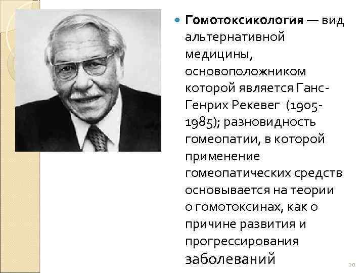 Гомотоксикология — вид альтернативной медицины, основоположником которой является Ганс. Генрих Рекевег (19051985); разновидность