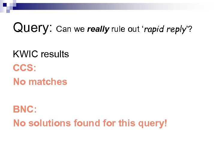 Query: Can we really rule out 'rapid reply'? KWIC results CCS: No matches BNC: