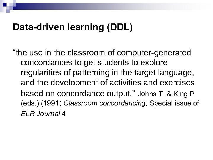 "Data-driven learning (DDL) ""the use in the classroom of computer-generated concordances to get students"