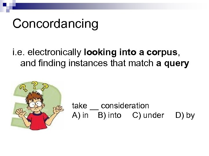 Concordancing i. e. electronically looking into a corpus, and finding instances that match a