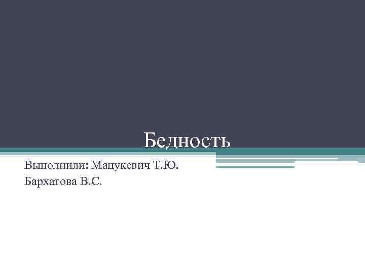 Бедность Выполнили: Мацукевич Т. Ю. Бархатова В. С.