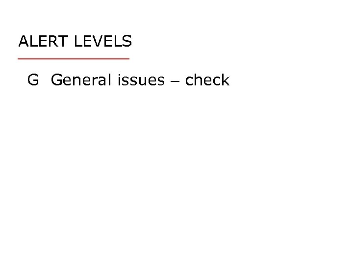ALERT LEVELS G General issues – check