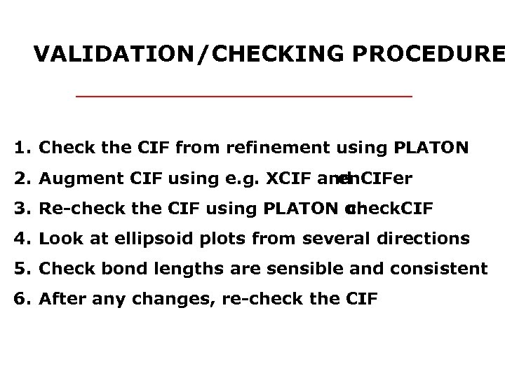 VALIDATION/CHECKING PROCEDURE 1. Check the CIF from refinement using PLATON 2. Augment CIF using