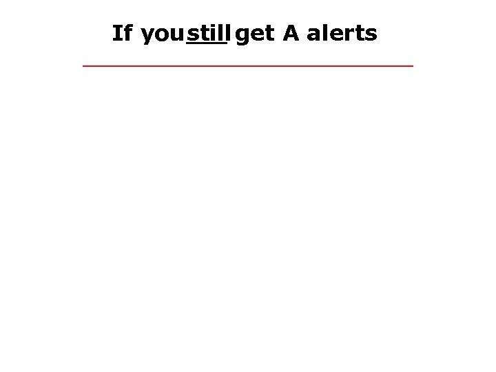 If you still get A alerts