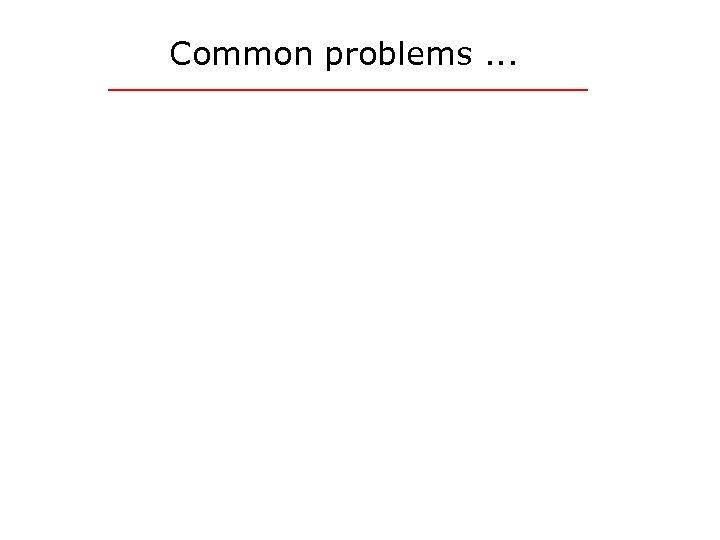 Common problems. . .
