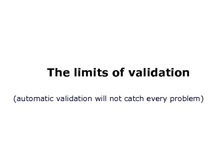 The limits of validation (automatic validation will not catch every problem)