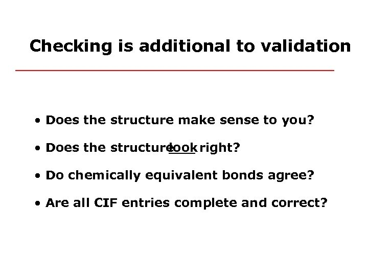 Checking is additional to validation • Does the structure make sense to you? •
