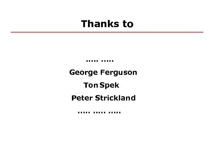 Thanks to . . George Ferguson Ton Spek Peter Strickland. . . .