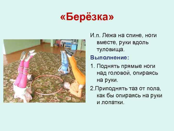 «Берёзка» И. п. Лежа на спине, ноги вместе, руки вдоль туловища. Выполнение: 1.