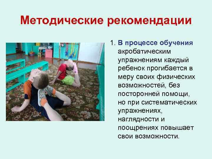 Методические рекомендации 1. В процессе обучения акробатическим упражнениям каждый ребенок прогибается в меру своих