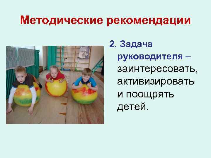 Методические рекомендации 2. Задача руководителя – заинтересовать, активизировать и поощрять детей.