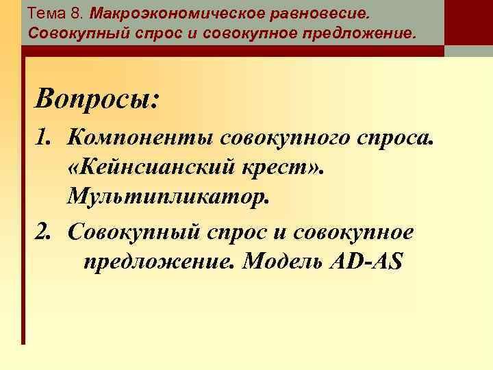 Тема 8. Макроэкономическое равновесие. Совокупный спрос и совокупное предложение. Вопросы: 1. Компоненты совокупного спроса.