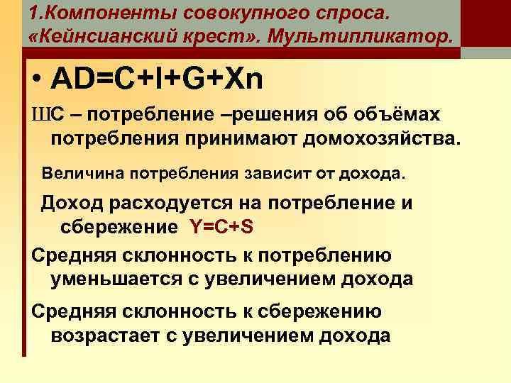 1. Компоненты совокупного спроса. «Кейнсианский крест» . Мультипликатор. • AD=C+I+G+Xn ШC – потребление –решения