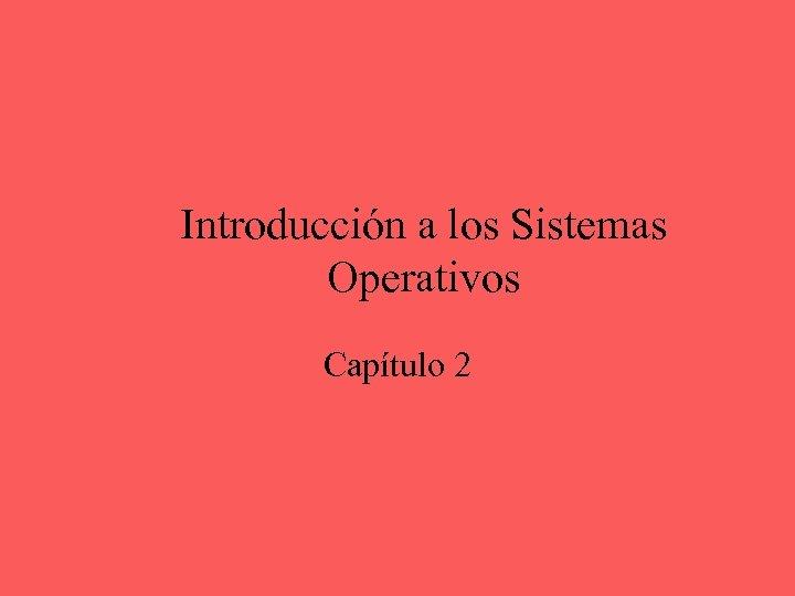 Introducción a los Sistemas Operativos Capítulo 2