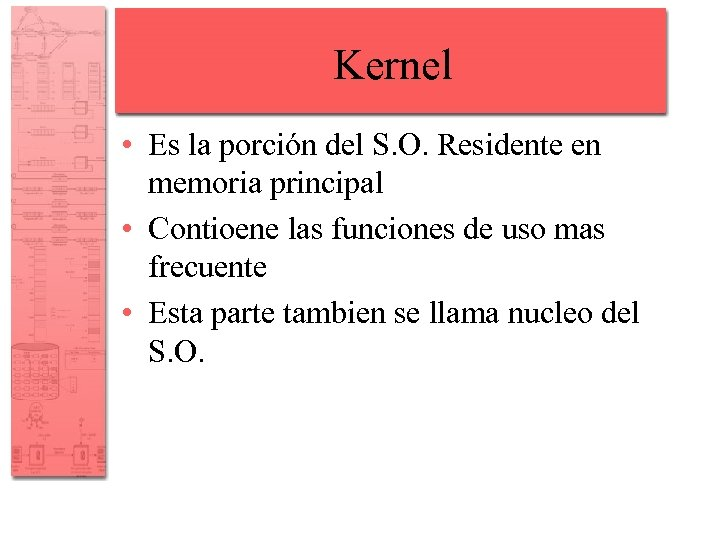 Kernel • Es la porción del S. O. Residente en memoria principal • Contioene