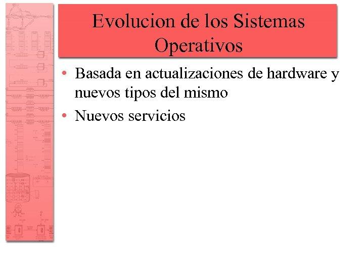 Evolucion de los Sistemas Operativos • Basada en actualizaciones de hardware y nuevos tipos