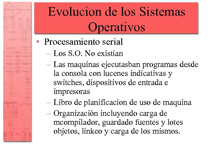 Evolucion de los Sistemas Operativos • Procesamiento serial – Los S. O. No existían