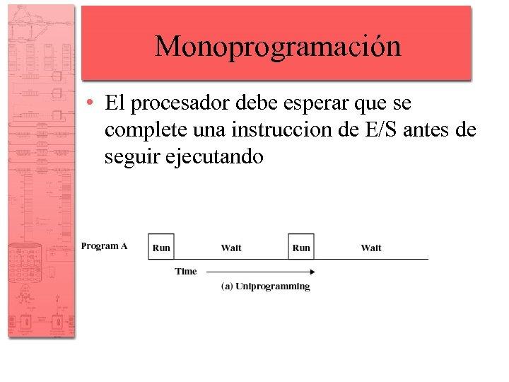 Monoprogramación • El procesador debe esperar que se complete una instruccion de E/S antes