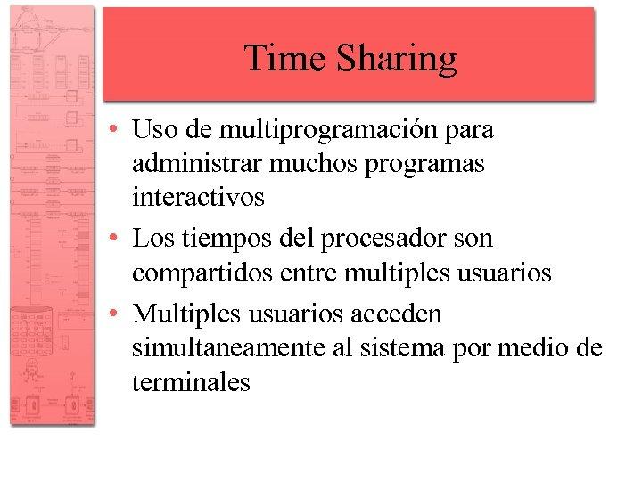 Time Sharing • Uso de multiprogramación para administrar muchos programas interactivos • Los tiempos