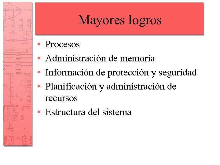 Mayores logros • • Procesos Administración de memoria Información de protección y seguridad Planificación
