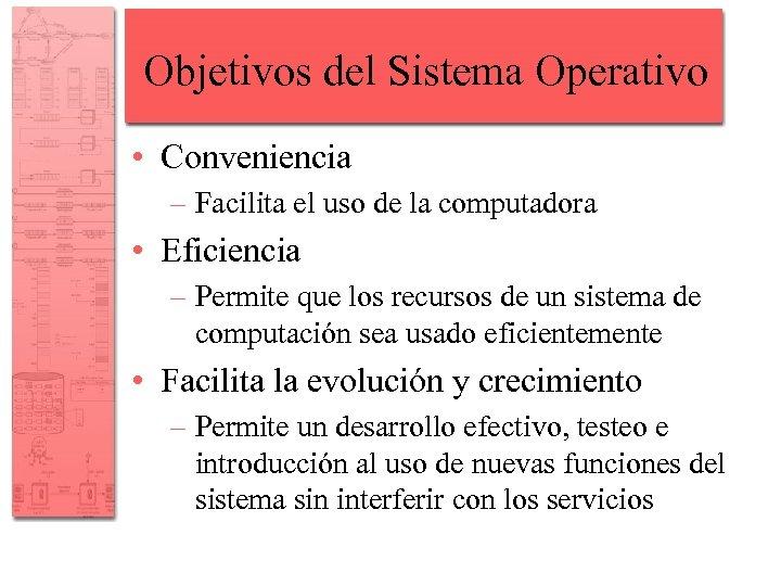 Objetivos del Sistema Operativo • Conveniencia – Facilita el uso de la computadora •