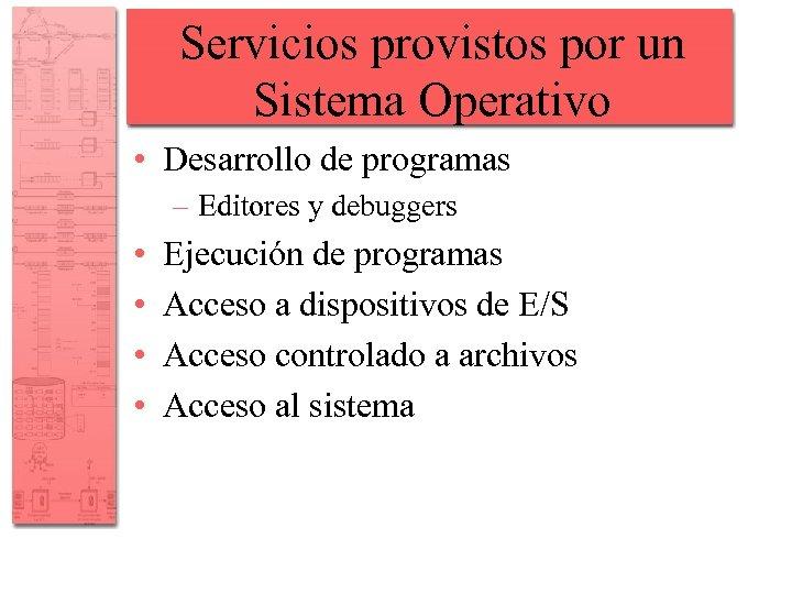 Servicios provistos por un Sistema Operativo • Desarrollo de programas – Editores y debuggers