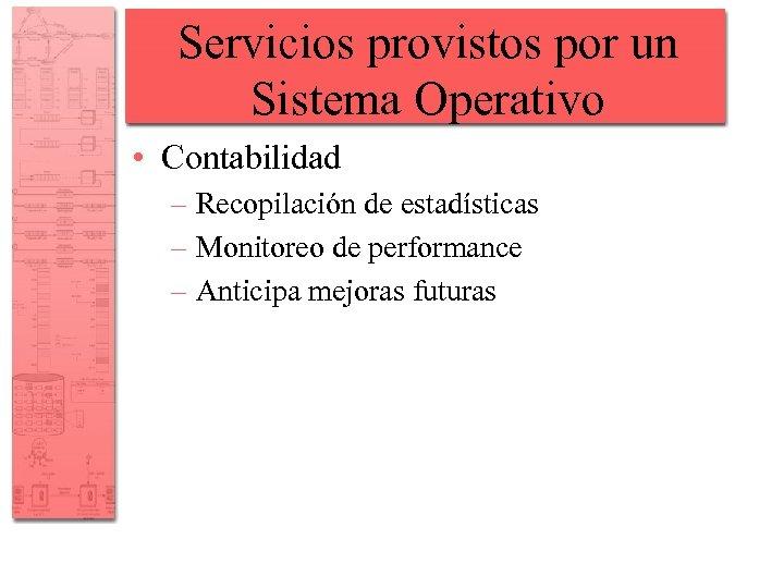 Servicios provistos por un Sistema Operativo • Contabilidad – Recopilación de estadísticas – Monitoreo