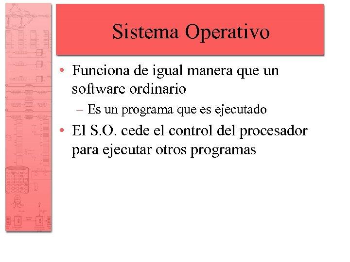 Sistema Operativo • Funciona de igual manera que un software ordinario – Es un