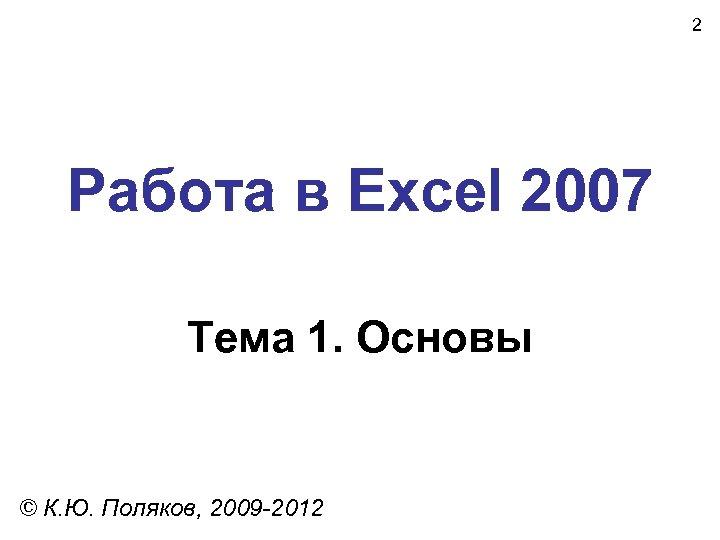 2 Работа в Excel 2007 Тема 1. Основы © К. Ю. Поляков, 2009 -2012