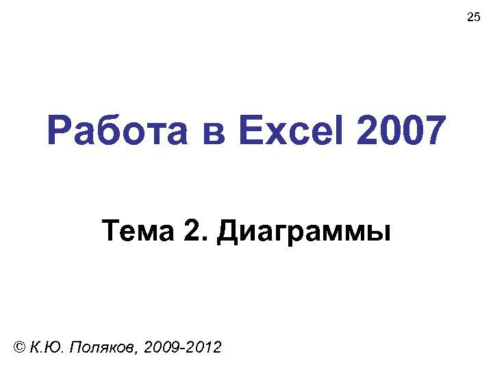 25 Работа в Excel 2007 Тема 2. Диаграммы © К. Ю. Поляков, 2009 -2012