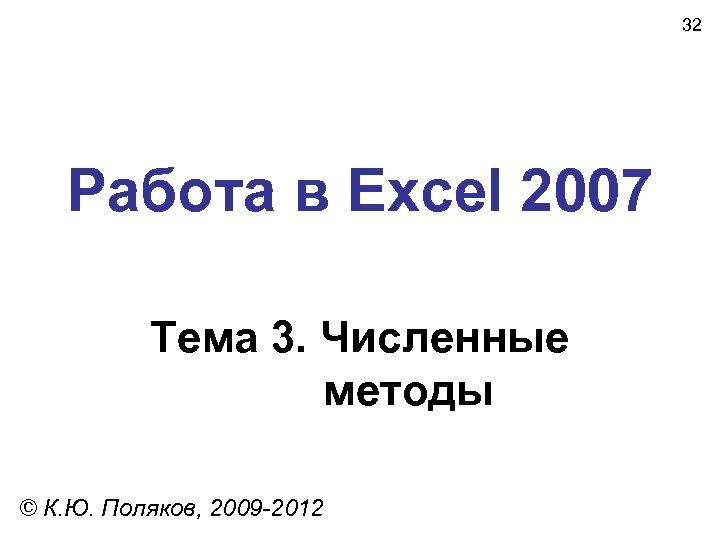32 Работа в Excel 2007 Тема 3. Численные методы © К. Ю. Поляков, 2009