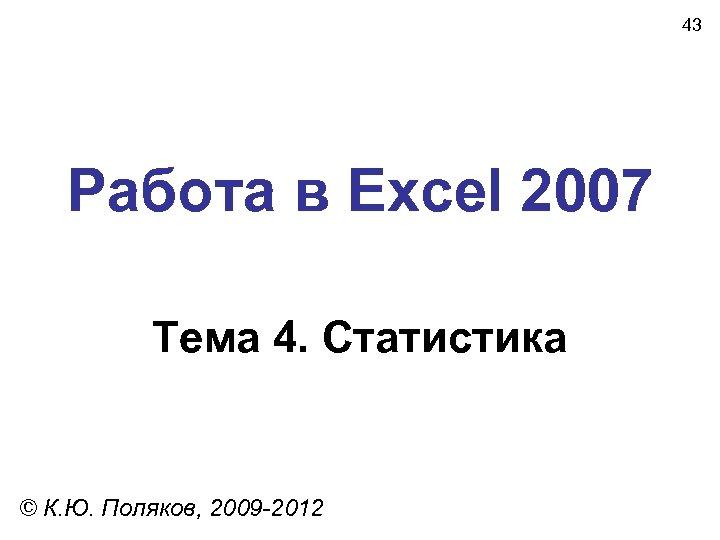 43 Работа в Excel 2007 Тема 4. Статистика © К. Ю. Поляков, 2009 -2012