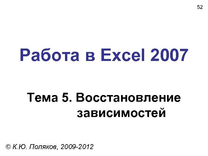 52 Работа в Excel 2007 Тема 5. Восстановление зависимостей © К. Ю. Поляков, 2009