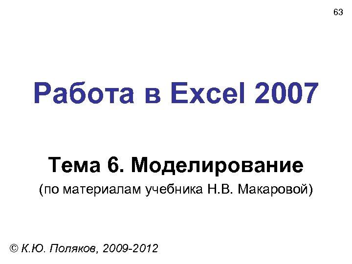 63 Работа в Excel 2007 Тема 6. Моделирование (по материалам учебника Н. В. Макаровой)