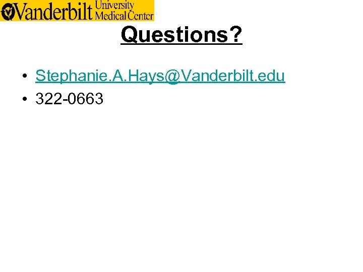 Questions? • Stephanie. A. Hays@Vanderbilt. edu • 322 -0663