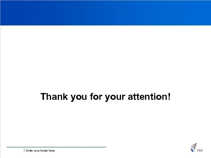 Thank you for your attention! Enter your footer here