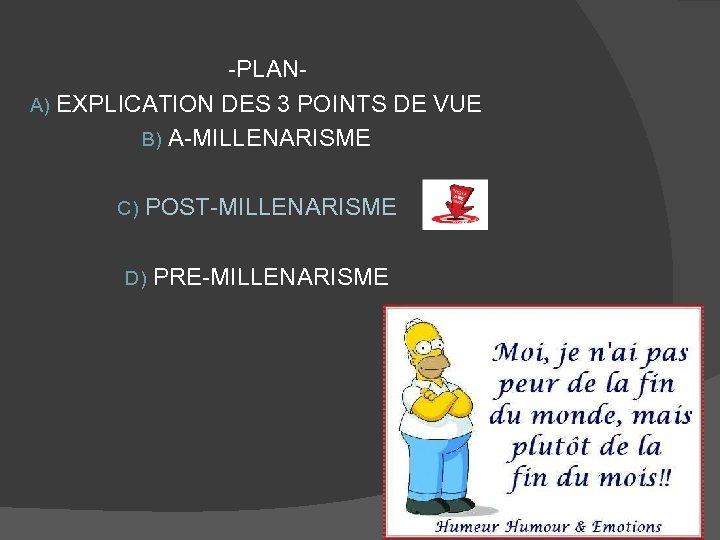 -PLANA) EXPLICATION DES 3 POINTS DE VUE B) A-MILLENARISME C) POST-MILLENARISME D) PRE-MILLENARISME