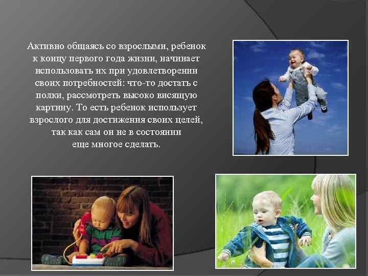 Активно общаясь со взрослыми, ребенок к концу первого года жизни, начинает использовать их при