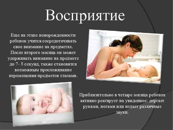 Восприятие Еще на этапе новорожденности ребенок учится сосредотачивать свое внимание на предметах. После второго