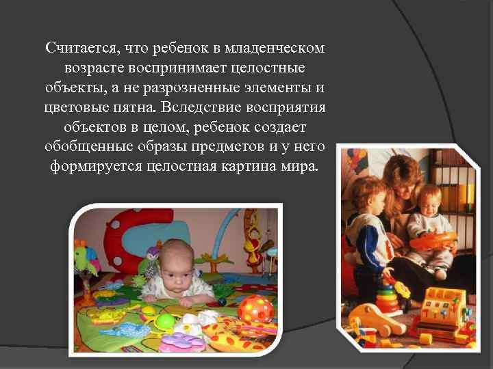 Считается, что ребенок в младенческом возрасте воспринимает целостные объекты, а не разрозненные элементы и