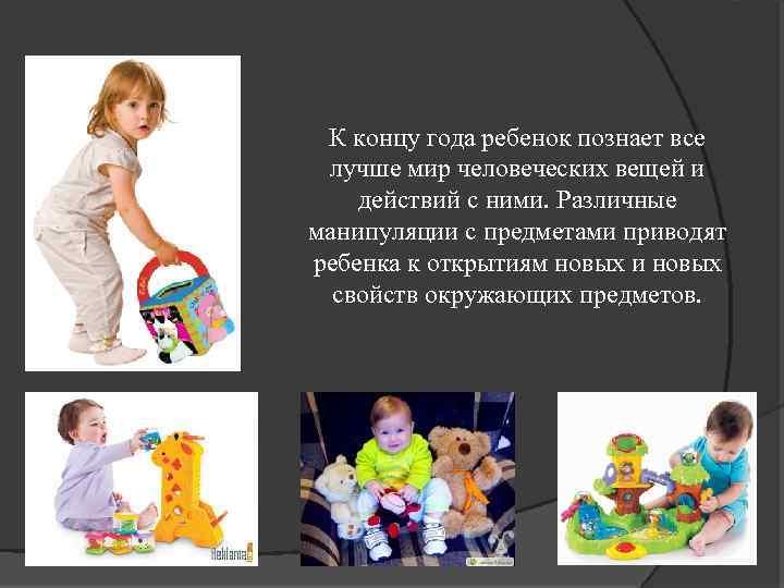 К концу года ребенок познает все лучше мир человеческих вещей и действий с ними.