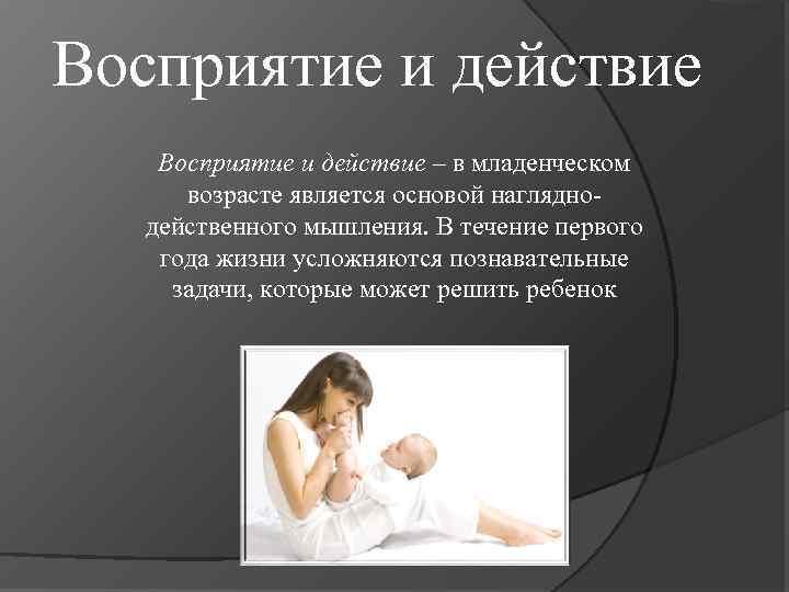 Восприятие и действие – в младенческом возрасте является основой нагляднодейственного мышления. В течение первого