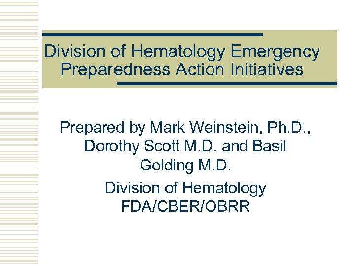 Division of Hematology Emergency Preparedness Action Initiatives Prepared by Mark Weinstein, Ph. D. ,