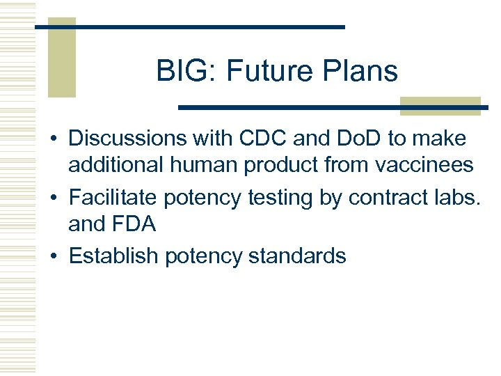 BIG: Future Plans • Discussions with CDC and Do. D to make additional human