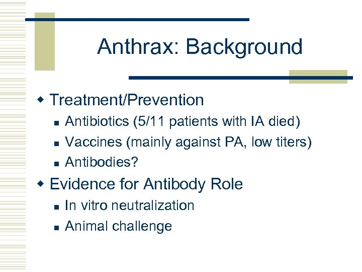 Anthrax: Background w Treatment/Prevention n Antibiotics (5/11 patients with IA died) Vaccines (mainly against