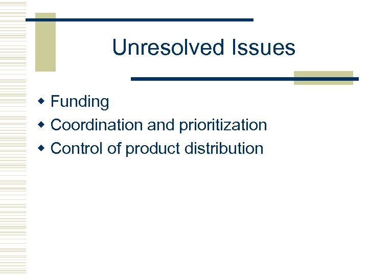 Unresolved Issues w Funding w Coordination and prioritization w Control of product distribution