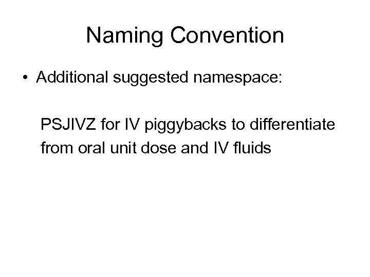 Naming Convention • Additional suggested namespace: PSJIVZ for IV piggybacks to differentiate from oral